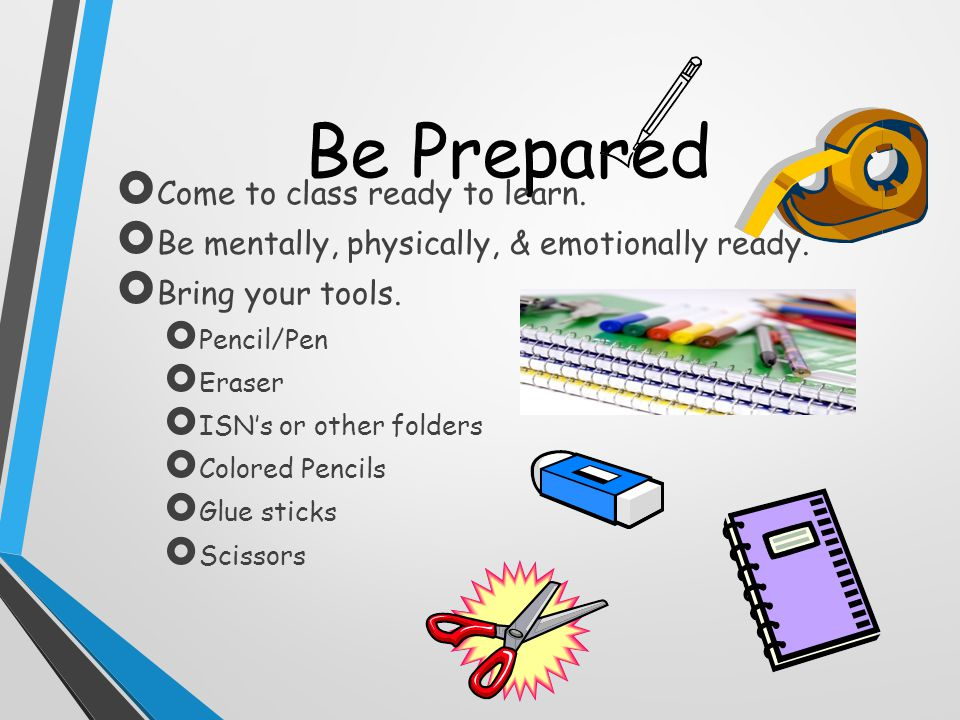 Be Prepared  Come to class ready to learn.  Be mentally, physically, & emotionally ready.