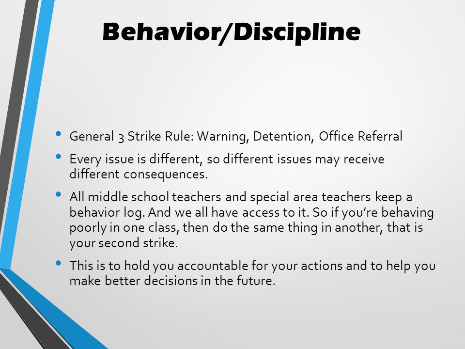 Behavior/Discipline General 3 Strike Rule: Warning, Detention, Office Referral Every issue is different, so different issues may receive different consequences.