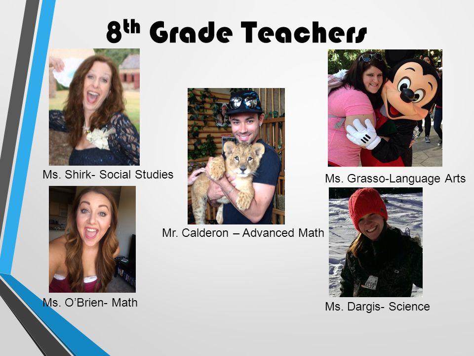8 th Grade Teachers Ms. Shirk- Social Studies Ms. O'Brien- Math Ms. Grasso-Language Arts Ms. Dargis- Science Mr. Calderon – Advanced Math