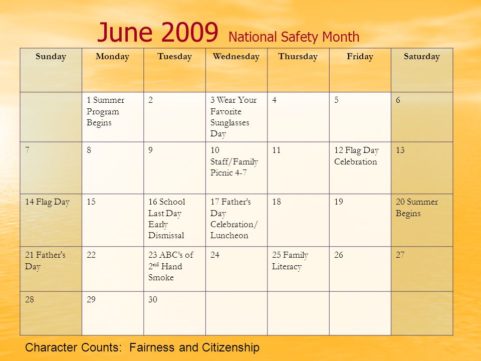 June 2009 National Safety Month SundayMondayTuesdayWednesdayThursdayFridaySaturday 1 Summer Program Begins 23 Wear Your Favorite Sunglasses Day 456 78910 Staff/Family Picnic 4-7 1112 Flag Day Celebration 13 14 Flag Day1516 School Last Day Early Dismissal 17 Father's Day Celebration/ Luncheon 181920 Summer Begins 21 Father s Day 2223 ABC's of 2 nd Hand Smoke 2425 Family Literacy 2627 282930 Character Counts: Fairness and Citizenship