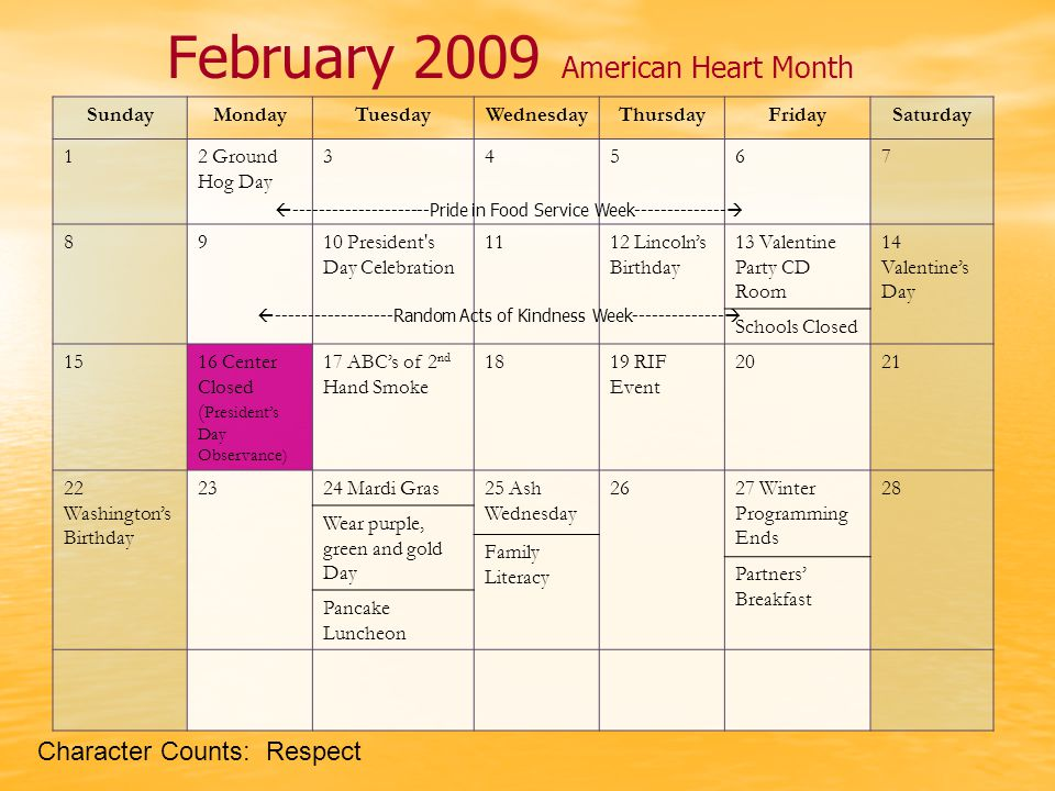 February 2009 American Heart Month SundayMondayTuesdayWednesdayThursdayFridaySaturday 12 Ground Hog Day 34567 8910 President s Day Celebration 1112 Lincoln's Birthday 13 Valentine Party CD Room 14 Valentine's Day Schools Closed 1516 Center Closed ( President's Day Observance) 17 ABC's of 2 nd Hand Smoke 1819 RIF Event 2021 22 Washington's Birthday 2324 Mardi Gras25 Ash Wednesday 2627 Winter Programming Ends 28 Wear purple, green and gold Day Family Literacy Partners' Breakfast Pancake Luncheon  ---------------------Pride in Food Service Week--------------   ------------------Random Acts of Kindness Week--------------  Character Counts: Respect