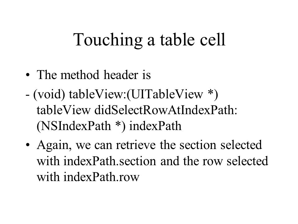 Touching a table cell The method header is - (void) tableView:(UITableView *) tableView didSelectRowAtIndexPath: (NSIndexPath *) indexPath Again, we can retrieve the section selected with indexPath.section and the row selected with indexPath.row