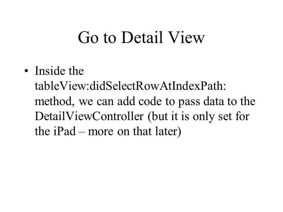 Go to Detail View Inside the tableView:didSelectRowAtIndexPath: method, we can add code to pass data to the DetailViewController (but it is only set for the iPad – more on that later)