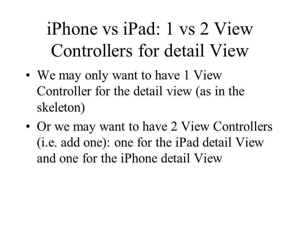 iPhone vs iPad: 1 vs 2 View Controllers for detail View We may only want to have 1 View Controller for the detail view (as in the skeleton) Or we may want to have 2 View Controllers (i.e.