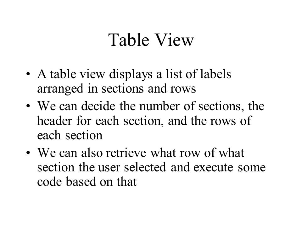 Table View A table view displays a list of labels arranged in sections and rows We can decide the number of sections, the header for each section, and the rows of each section We can also retrieve what row of what section the user selected and execute some code based on that