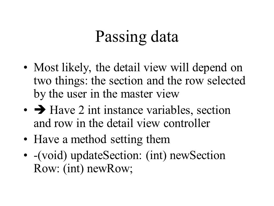 Passing data Most likely, the detail view will depend on two things: the section and the row selected by the user in the master view  Have 2 int instance variables, section and row in the detail view controller Have a method setting them -(void) updateSection: (int) newSection Row: (int) newRow;