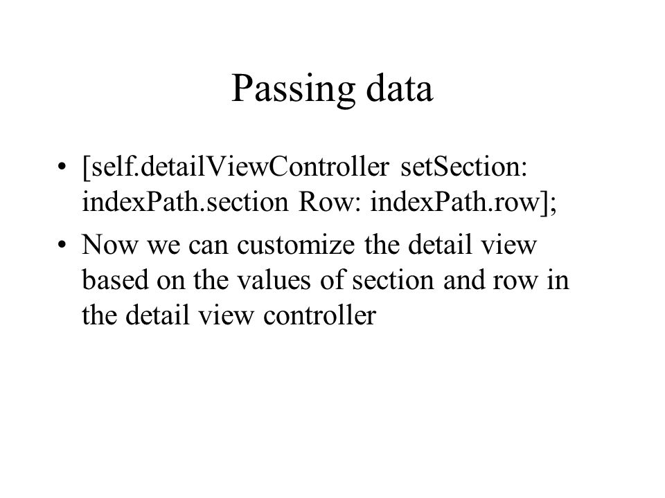 Passing data [self.detailViewController setSection: indexPath.section Row: indexPath.row]; Now we can customize the detail view based on the values of section and row in the detail view controller