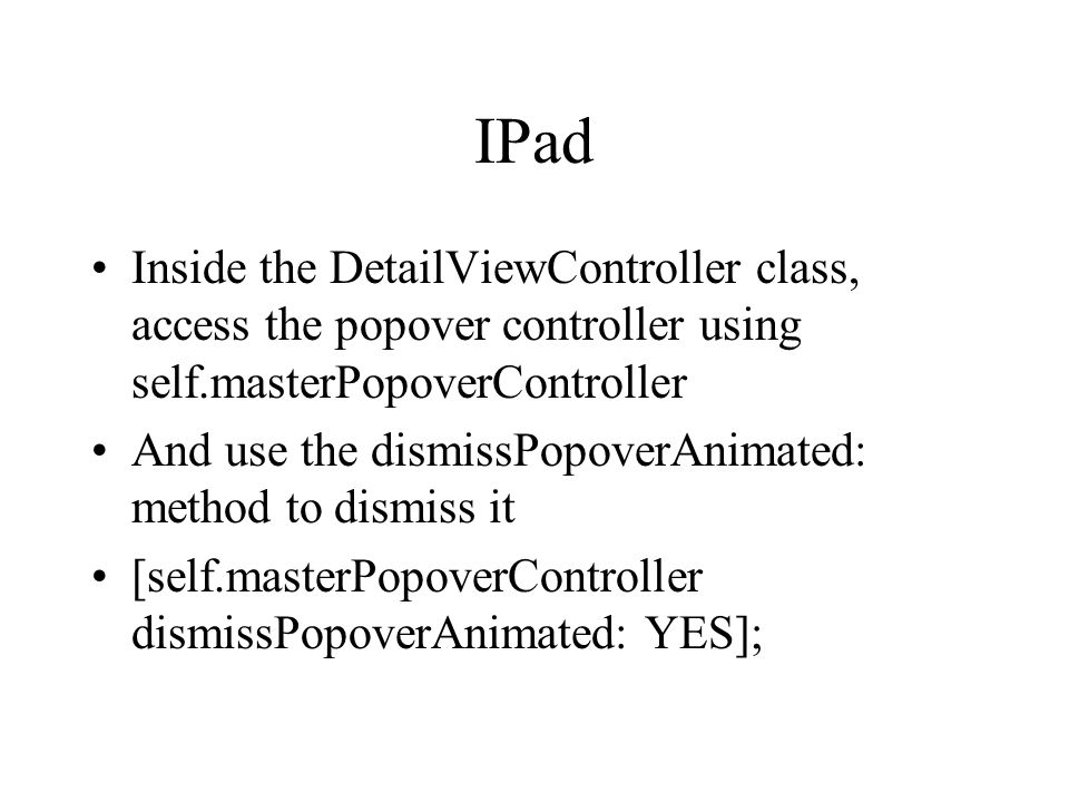 IPad Inside the DetailViewController class, access the popover controller using self.masterPopoverController And use the dismissPopoverAnimated: method to dismiss it [self.masterPopoverController dismissPopoverAnimated: YES];