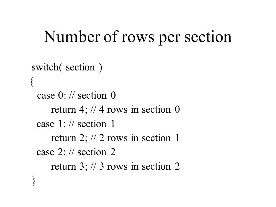 Number of rows per section switch( section ) { case 0: // section 0 return 4; // 4 rows in section 0 case 1: // section 1 return 2; // 2 rows in section 1 case 2: // section 2 return 3; // 3 rows in section 2 }