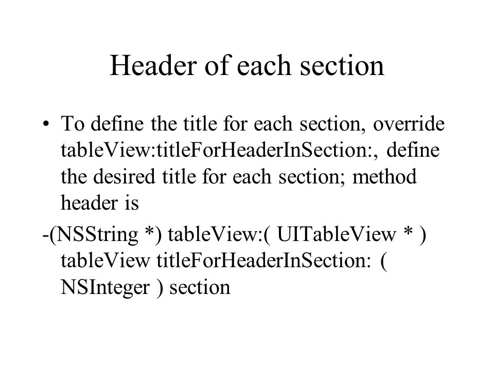 Header of each section To define the title for each section, override tableView:titleForHeaderInSection:, define the desired title for each section; method header is -(NSString *) tableView:( UITableView * ) tableView titleForHeaderInSection: ( NSInteger ) section