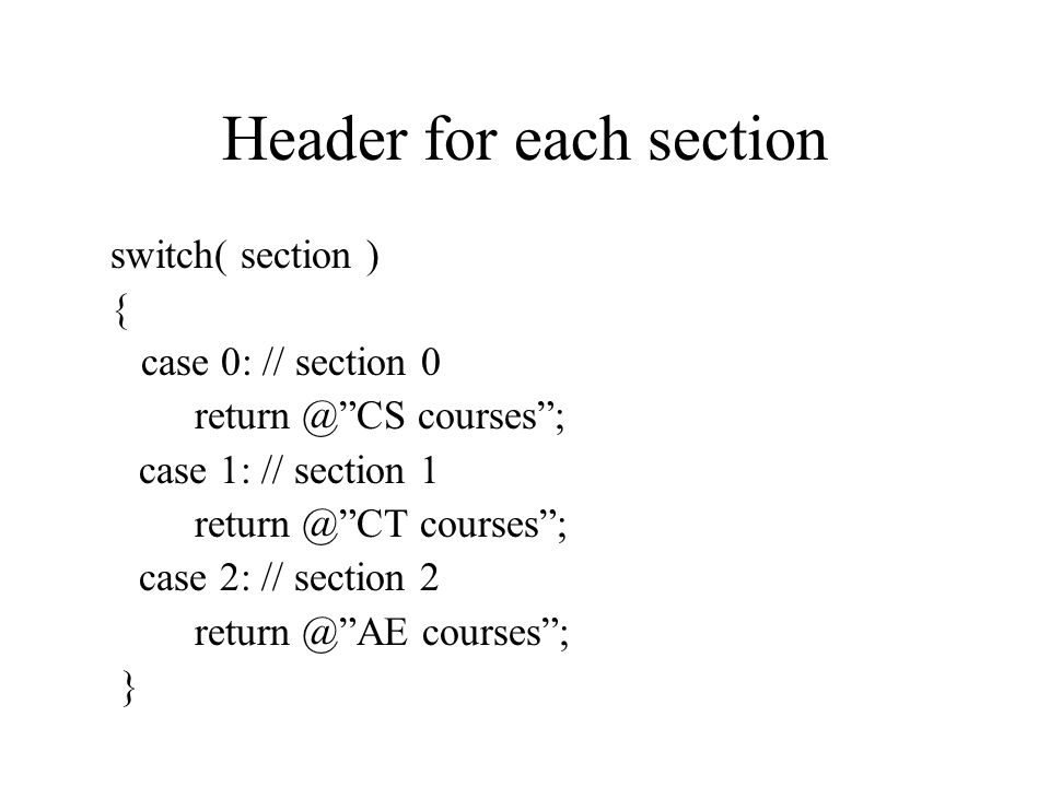 Header for each section switch( section ) { case 0: // section 0 return @ CS courses ; case 1: // section 1 return @ CT courses ; case 2: // section 2 return @ AE courses ; }