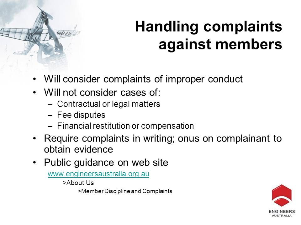 Handling complaints against members Will consider complaints of improper conduct Will not consider cases of: –Contractual or legal matters –Fee disputes –Financial restitution or compensation Require complaints in writing; onus on complainant to obtain evidence Public guidance on web site www.engineersaustralia.org.au >About Us >Member Discipline and Complaints