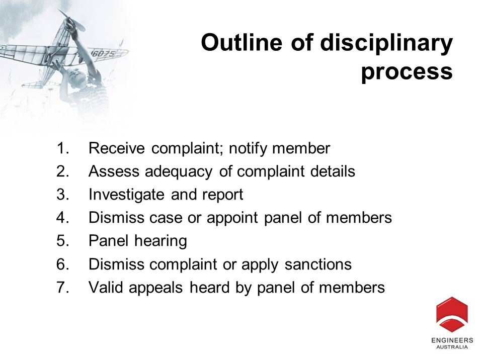 Outline of disciplinary process 1.Receive complaint; notify member 2.Assess adequacy of complaint details 3.Investigate and report 4.Dismiss case or a