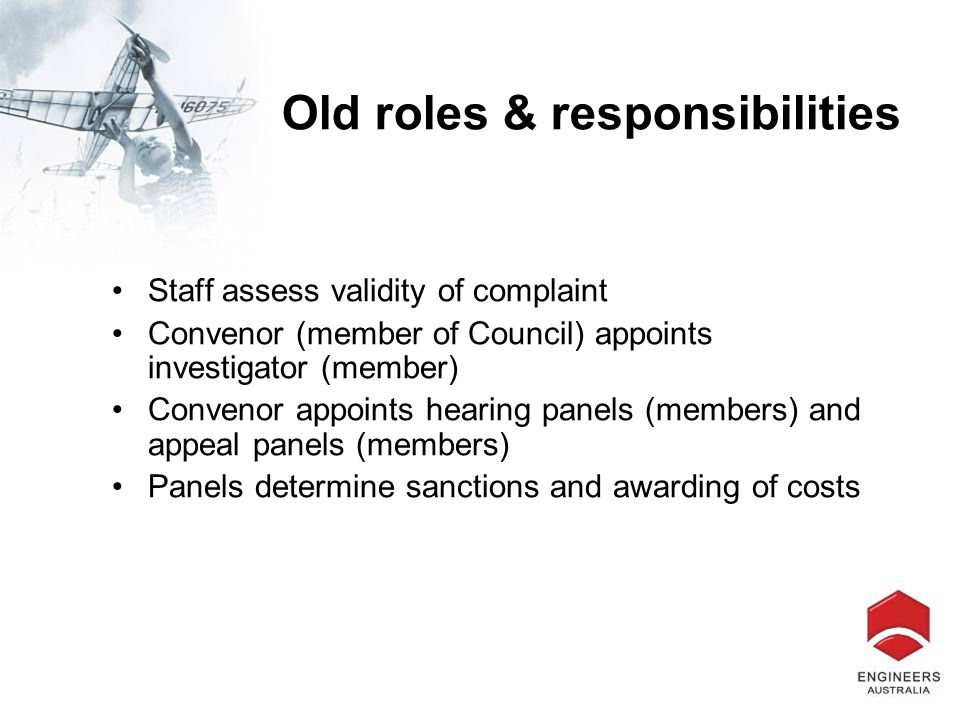 Old roles & responsibilities Staff assess validity of complaint Convenor (member of Council) appoints investigator (member) Convenor appoints hearing panels (members) and appeal panels (members) Panels determine sanctions and awarding of costs