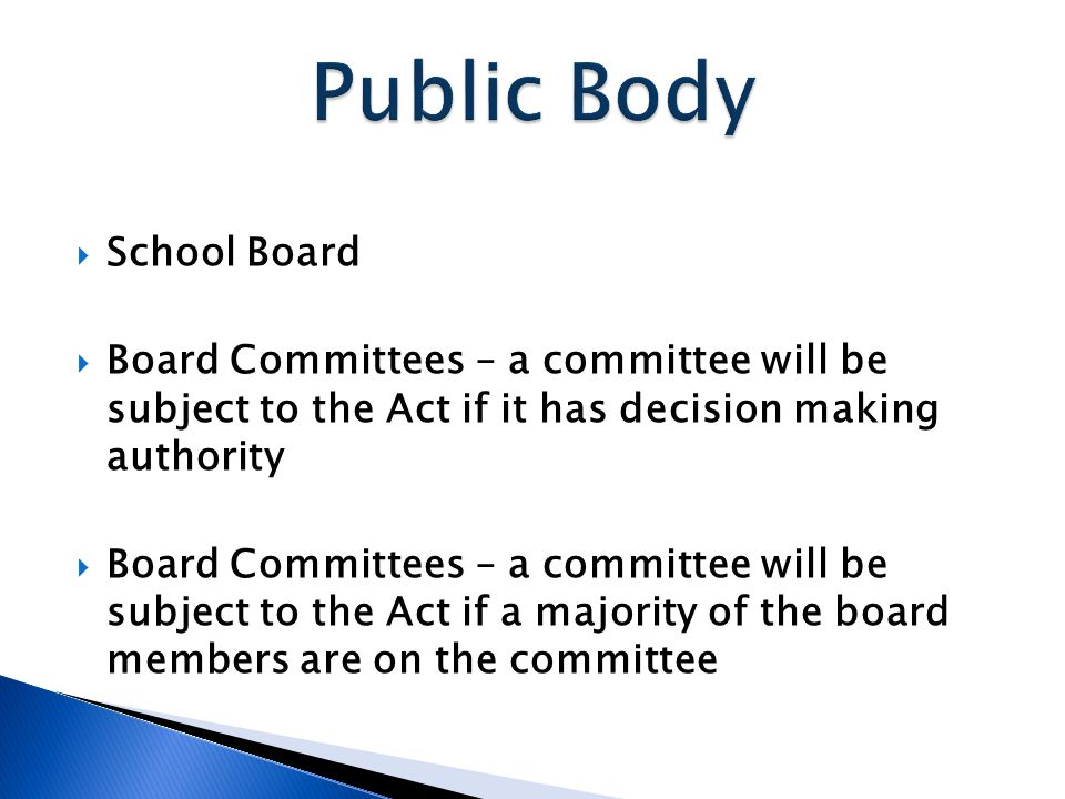  School Board  Board Committees – a committee will be subject to the Act if it has decision making authority  Board Committees – a committee will be subject to the Act if a majority of the board members are on the committee