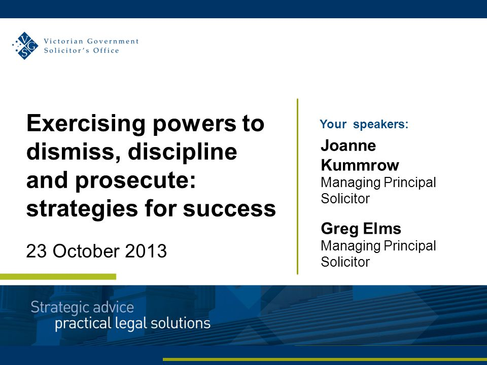 Your speakers: Joanne Kummrow Managing Principal Solicitor Greg Elms Managing Principal Solicitor Exercising powers to dismiss, discipline and prosecu