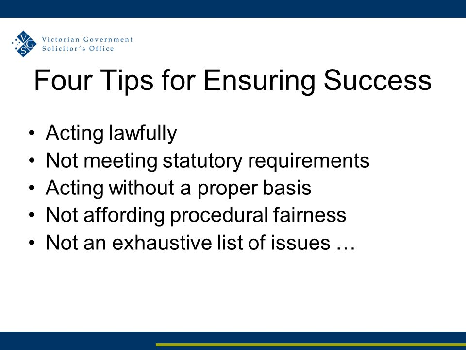 Four Tips for Ensuring Success Acting lawfully Not meeting statutory requirements Acting without a proper basis Not affording procedural fairness Not