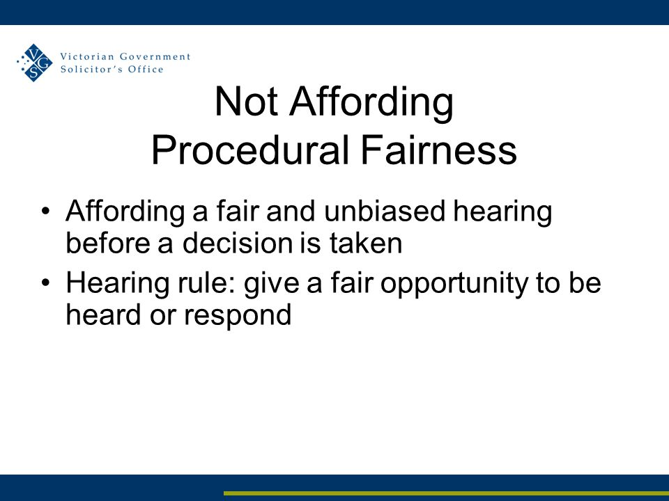 Not Affording Procedural Fairness Affording a fair and unbiased hearing before a decision is taken Hearing rule: give a fair opportunity to be heard o
