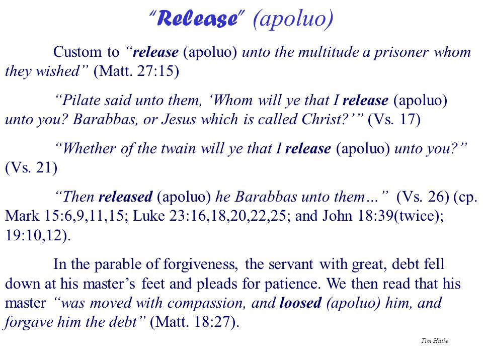 "Tim Haile ""Release"" (apoluo) Custom to ""release (apoluo) unto the multitude a prisoner whom they wished"" (Matt. 27:15) ""Pilate said unto them, 'Whom w"