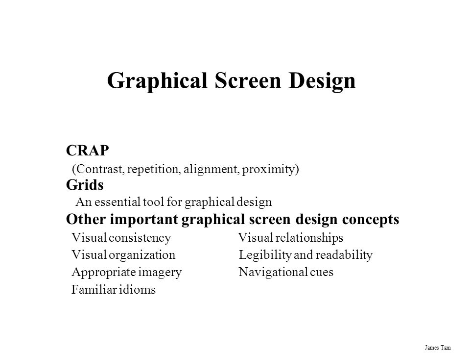 James Tam Graphical Screen Design CRAP (Contrast, repetition, alignment, proximity) Grids An essential tool for graphical design Other important graph