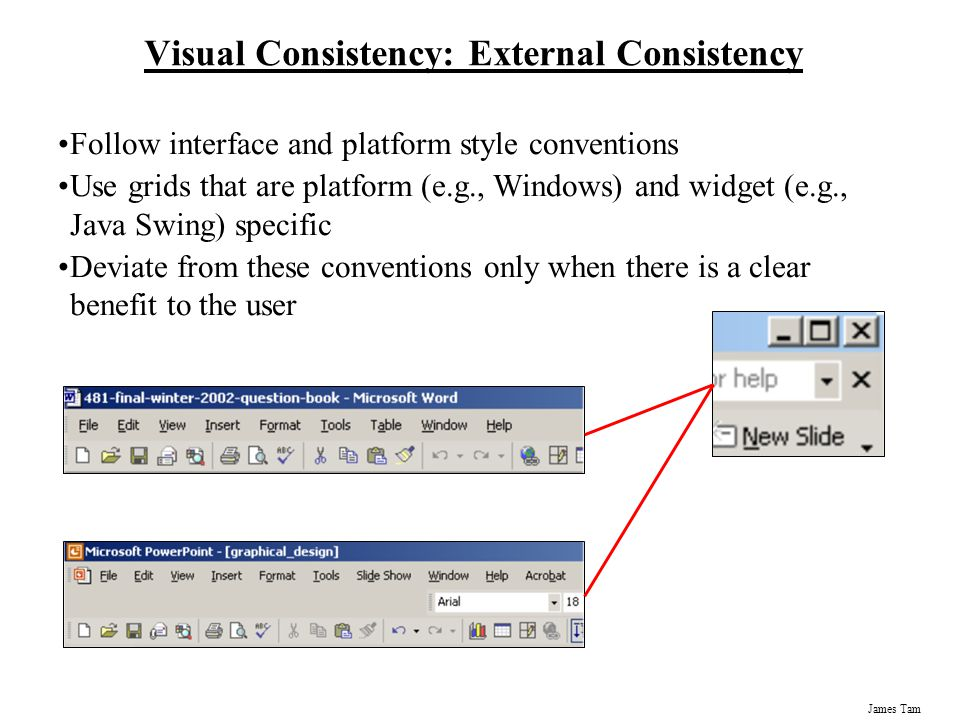 James Tam Visual Consistency: External Consistency Follow interface and platform style conventions Use grids that are platform (e.g., Windows) and wid