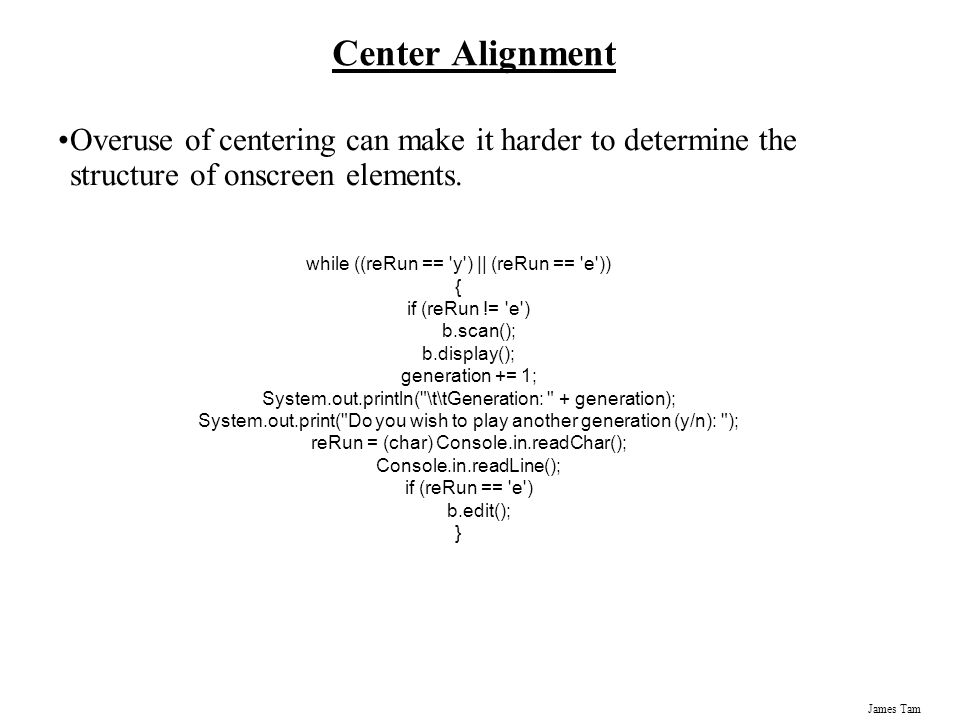 James Tam Center Alignment Overuse of centering can make it harder to determine the structure of onscreen elements. while ((reRun == 'y') || (reRun ==