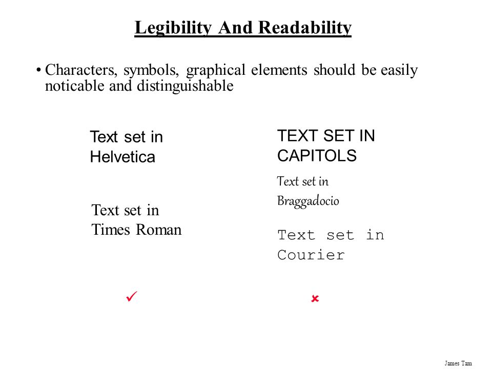 James Tam Legibility And Readability Characters, symbols, graphical elements should be easily noticable and distinguishable Text set in Braggadocio Te