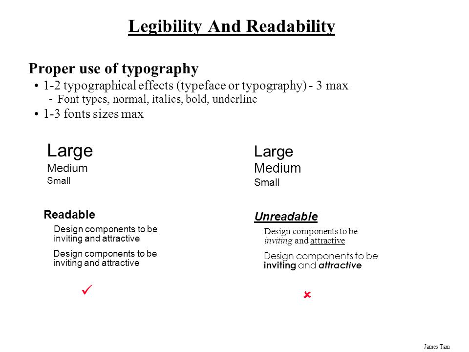 James Tam Legibility And Readability Proper use of typography 1-2 typographical effects (typeface or typography) - 3 max -Font types, normal, italics,