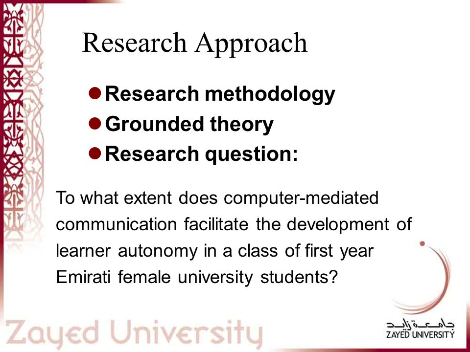 Research Approach Research methodology Grounded theory Research question: To what extent does computer-mediated communication facilitate the development of learner autonomy in a class of first year Emirati female university students