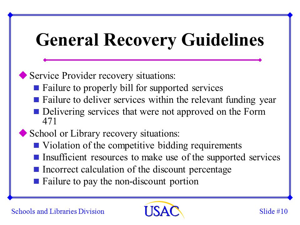 Slide #10Schools and Libraries Division General Recovery Guidelines uService Provider recovery situations: n Failure to properly bill for supported services n Failure to deliver services within the relevant funding year n Delivering services that were not approved on the Form 471 uSchool or Library recovery situations: n Violation of the competitive bidding requirements n Insufficient resources to make use of the supported services n Incorrect calculation of the discount percentage n Failure to pay the non-discount portion