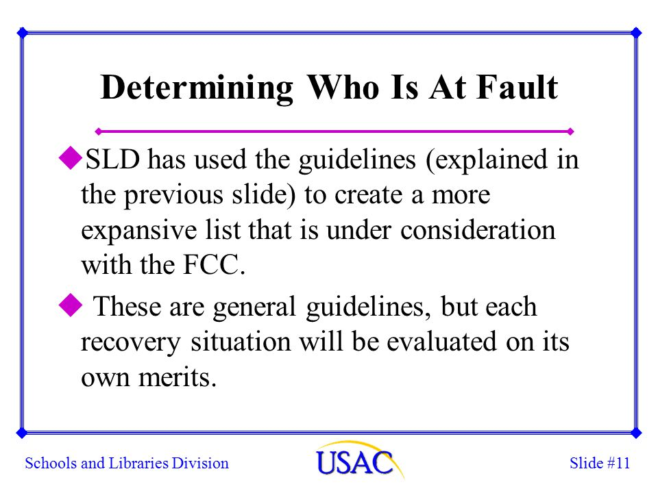 Slide #11Schools and Libraries Division Determining Who Is At Fault uSLD has used the guidelines (explained in the previous slide) to create a more expansive list that is under consideration with the FCC.