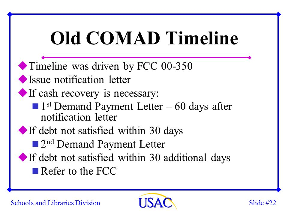 Slide #22Schools and Libraries Division Old COMAD Timeline uTimeline was driven by FCC 00-350 uIssue notification letter uIf cash recovery is necessary: n 1 st Demand Payment Letter – 60 days after notification letter uIf debt not satisfied within 30 days n 2 nd Demand Payment Letter uIf debt not satisfied within 30 additional days n Refer to the FCC