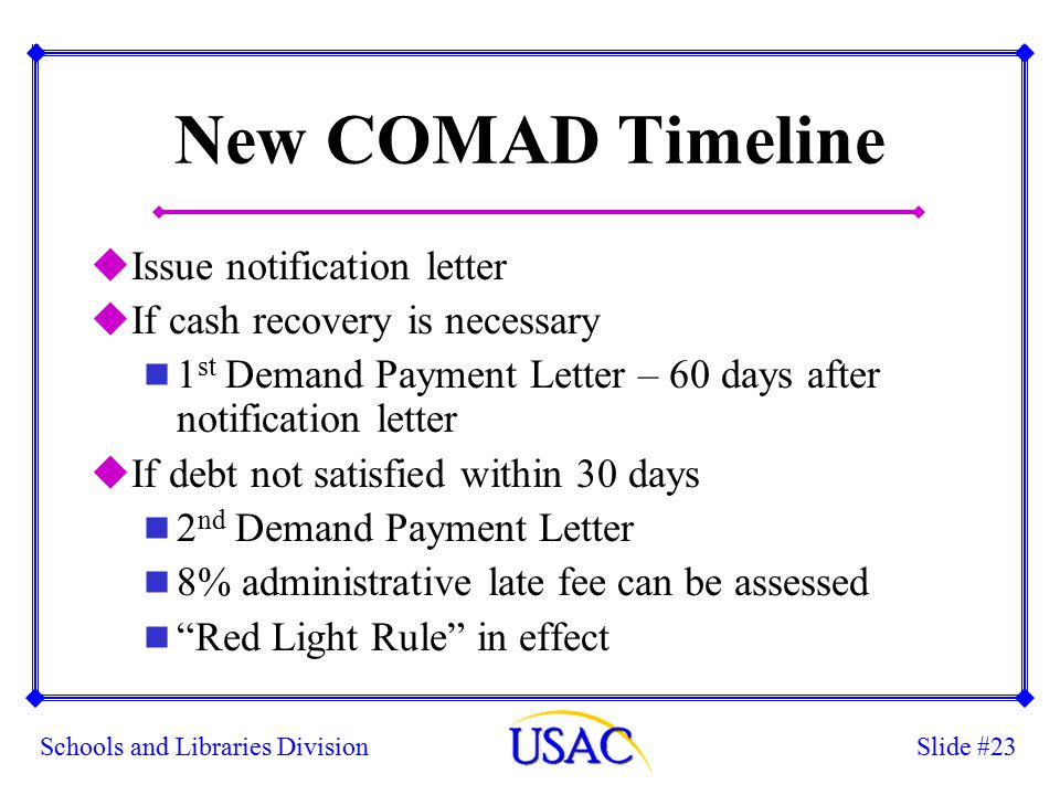 Slide #23Schools and Libraries Division New COMAD Timeline uIssue notification letter uIf cash recovery is necessary n 1 st Demand Payment Letter – 60 days after notification letter uIf debt not satisfied within 30 days n 2 nd Demand Payment Letter n 8% administrative late fee can be assessed n Red Light Rule in effect