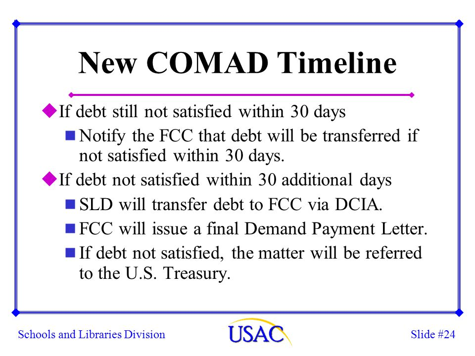 Slide #24Schools and Libraries Division New COMAD Timeline uIf debt still not satisfied within 30 days n Notify the FCC that debt will be transferred if not satisfied within 30 days.
