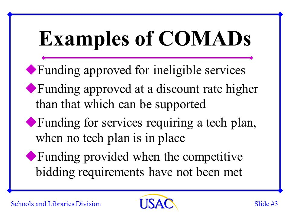 Slide #3Schools and Libraries Division Examples of COMADs uFunding approved for ineligible services uFunding approved at a discount rate higher than that which can be supported uFunding for services requiring a tech plan, when no tech plan is in place uFunding provided when the competitive bidding requirements have not been met