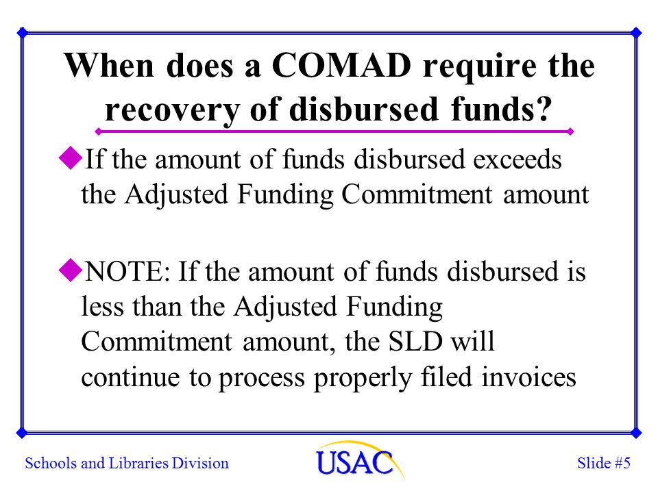 Slide #5Schools and Libraries Division When does a COMAD require the recovery of disbursed funds.
