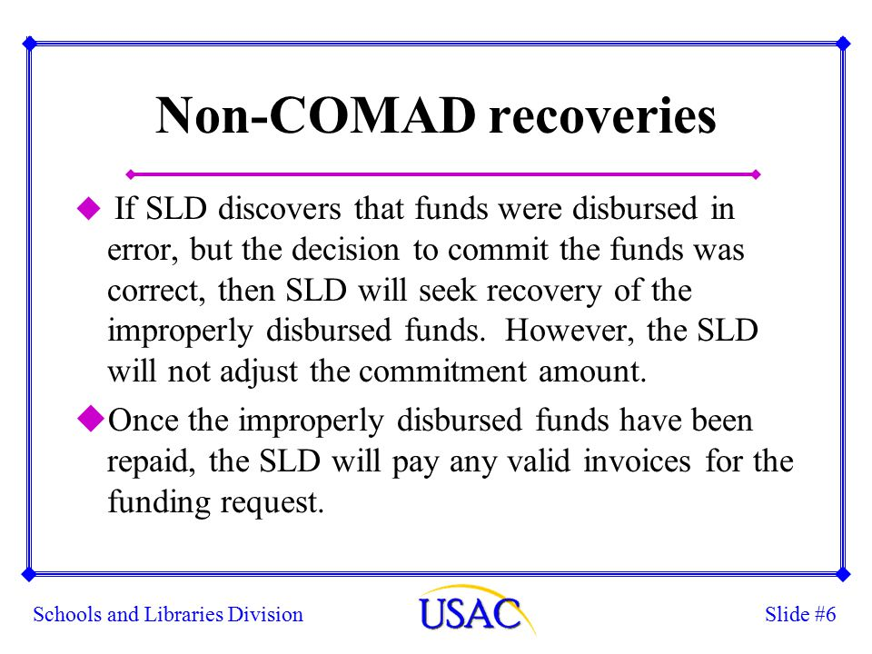 Slide #6Schools and Libraries Division Non-COMAD recoveries u If SLD discovers that funds were disbursed in error, but the decision to commit the funds was correct, then SLD will seek recovery of the improperly disbursed funds.