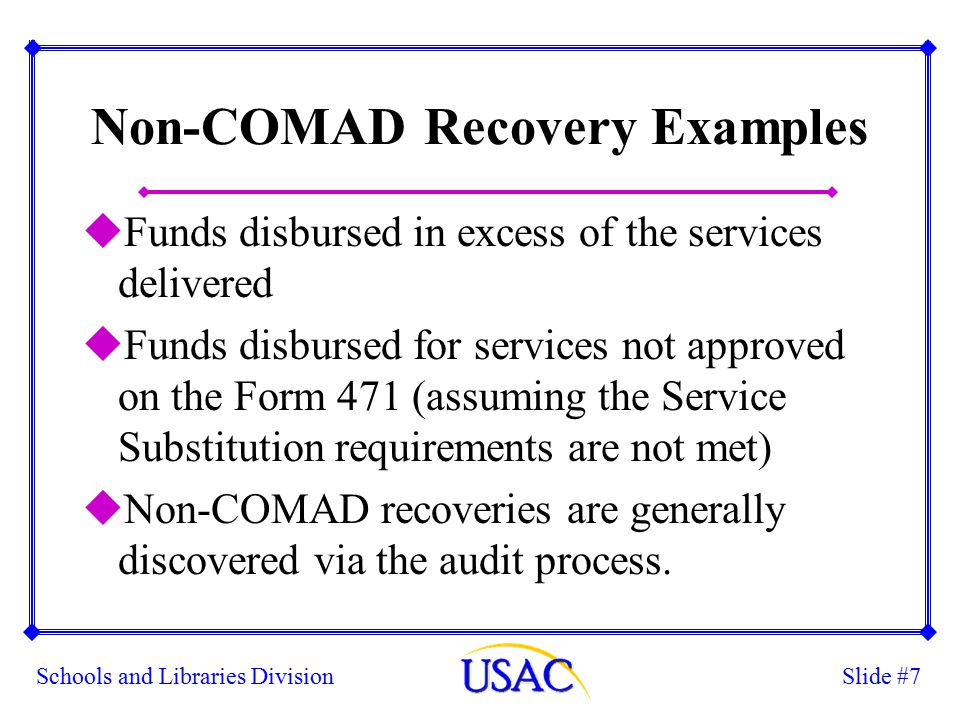 Slide #7Schools and Libraries Division Non-COMAD Recovery Examples uFunds disbursed in excess of the services delivered uFunds disbursed for services not approved on the Form 471 (assuming the Service Substitution requirements are not met) uNon-COMAD recoveries are generally discovered via the audit process.