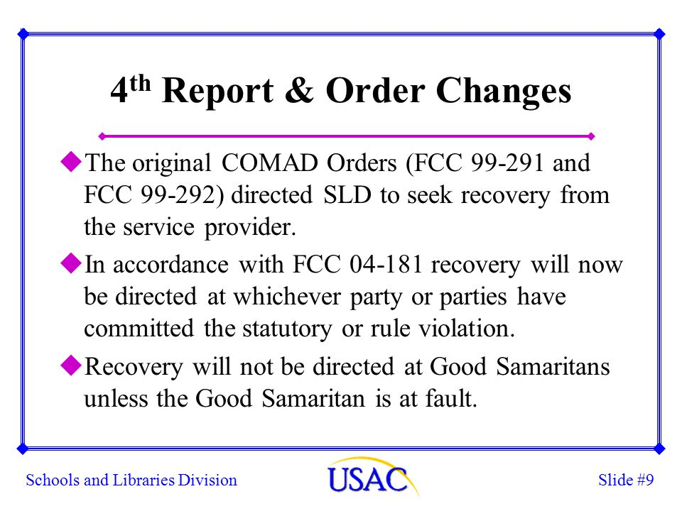 Slide #9Schools and Libraries Division 4 th Report & Order Changes uThe original COMAD Orders (FCC 99-291 and FCC 99-292) directed SLD to seek recovery from the service provider.