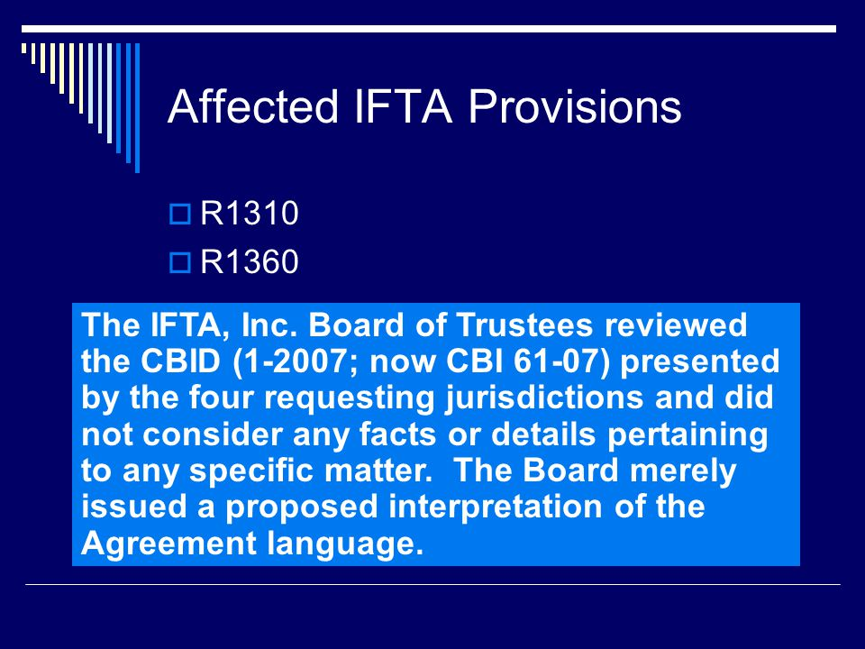 Affected IFTA Provisions  R1310  R1360 The IFTA, Inc. Board of Trustees reviewed the CBID (1-2007; now CBI 61-07) presented by the four requesting j