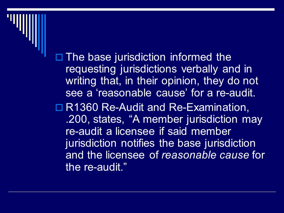 Issue 1 - Proposed Board Interpretation  R1360.200 allows a member jurisdiction to re-audit a licensee if the jurisdiction notifies the base jurisdiction and the licensee of reasonable cause for the re- audit.