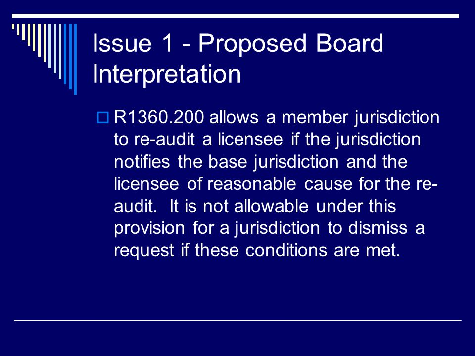Issue 1 - Proposed Board Interpretation  R1360.200 allows a member jurisdiction to re-audit a licensee if the jurisdiction notifies the base jurisdic