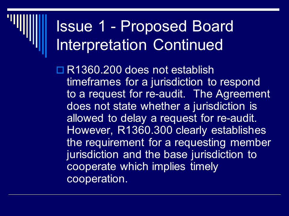 Issue 1 - Proposed Board Interpretation Continued  R1360.200 does not establish timeframes for a jurisdiction to respond to a request for re-audit. T
