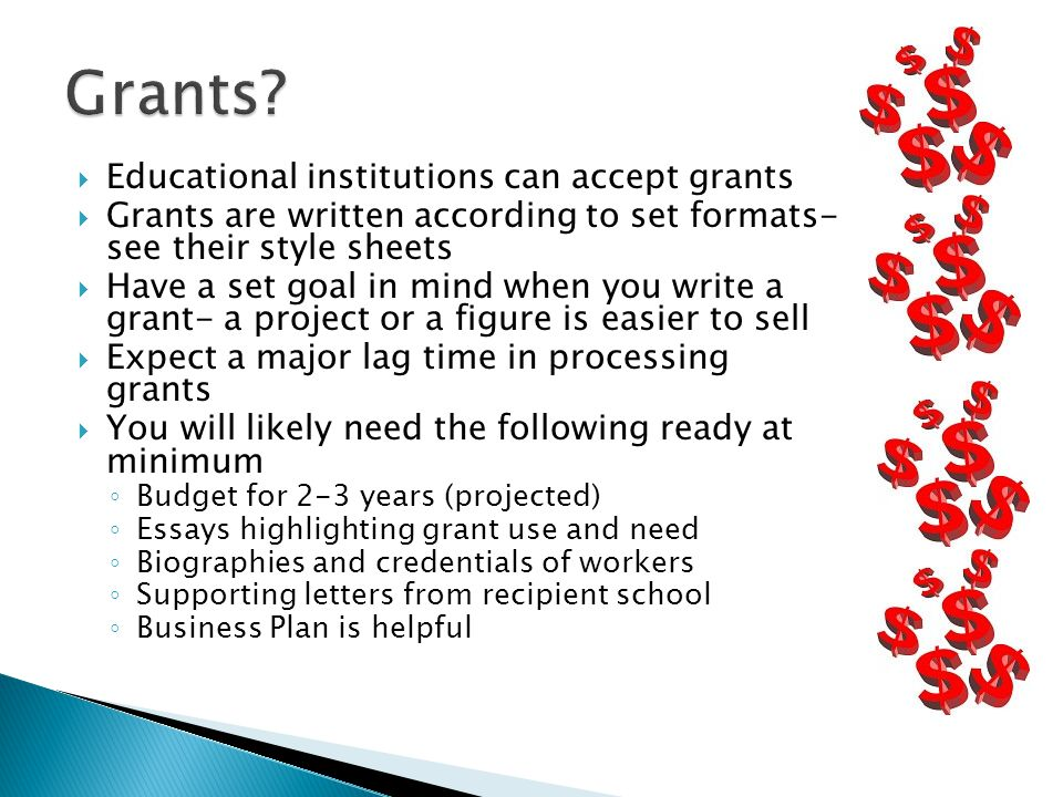  Educational institutions can accept grants  Grants are written according to set formats- see their style sheets  Have a set goal in mind when you write a grant- a project or a figure is easier to sell  Expect a major lag time in processing grants  You will likely need the following ready at minimum ◦ Budget for 2-3 years (projected) ◦ Essays highlighting grant use and need ◦ Biographies and credentials of workers ◦ Supporting letters from recipient school ◦ Business Plan is helpful