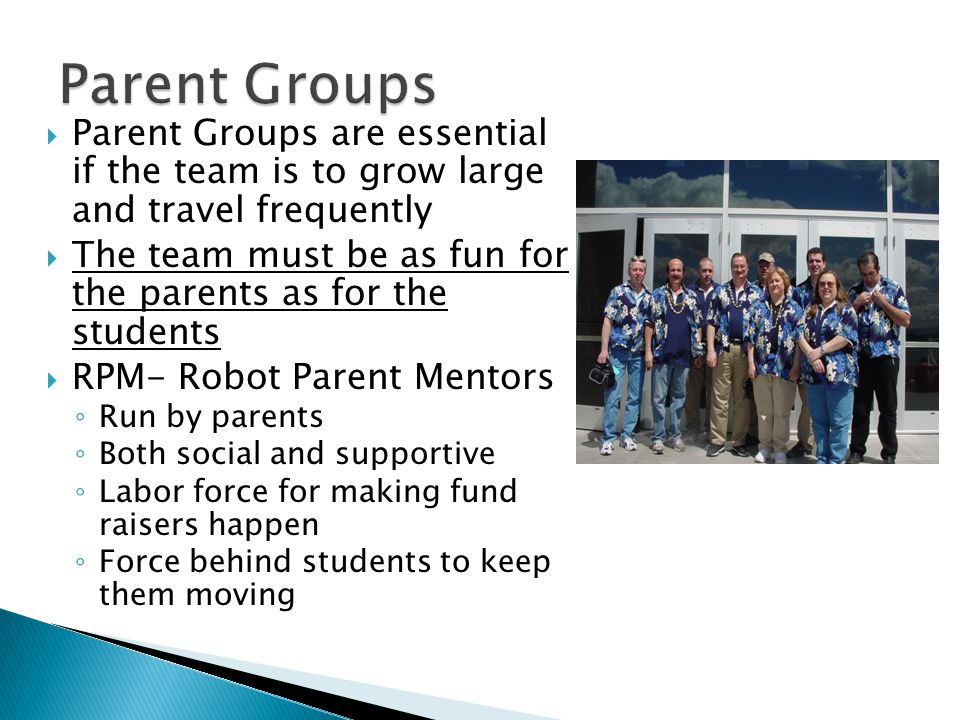  Parent Groups are essential if the team is to grow large and travel frequently  The team must be as fun for the parents as for the students  RPM- Robot Parent Mentors ◦ Run by parents ◦ Both social and supportive ◦ Labor force for making fund raisers happen ◦ Force behind students to keep them moving