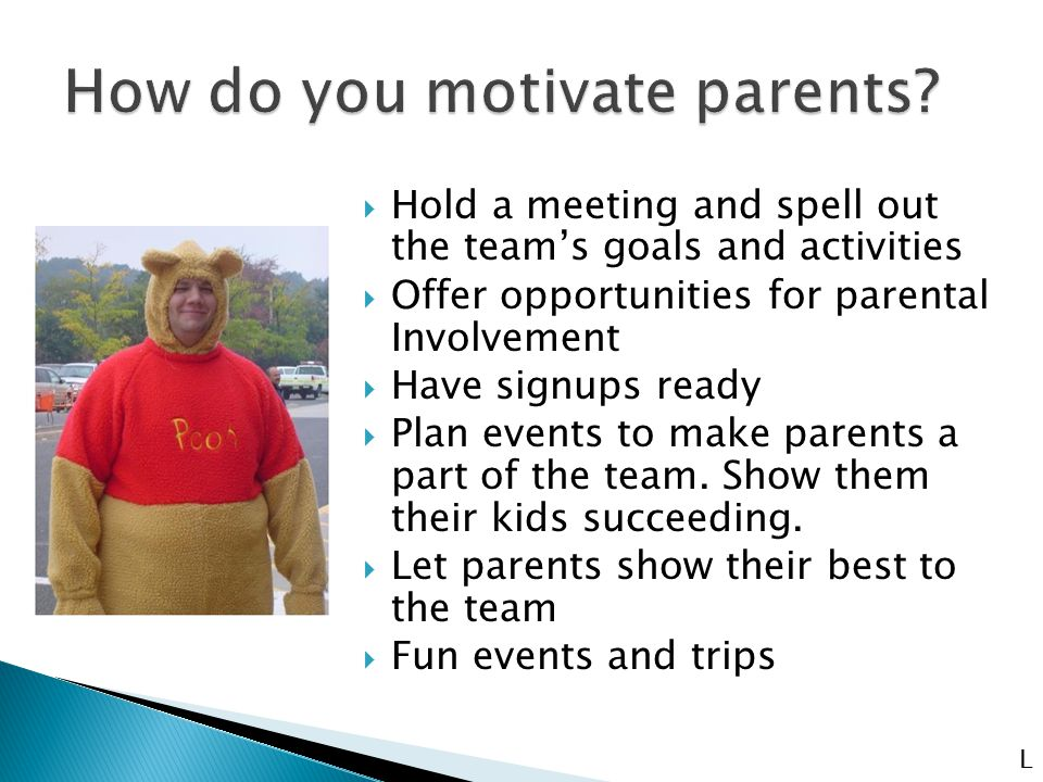  Hold a meeting and spell out the team's goals and activities  Offer opportunities for parental Involvement  Have signups ready  Plan events to make parents a part of the team.