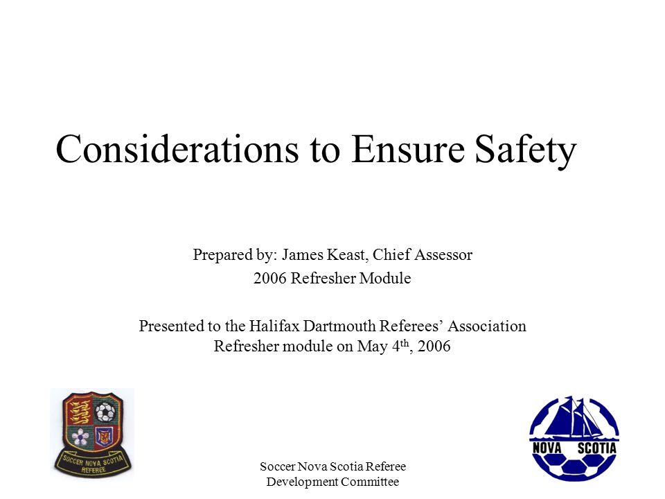 Soccer Nova Scotia Referee Development Committee Considerations to Ensure Safety Prepared by: James Keast, Chief Assessor 2006 Refresher Module Presented to the Halifax Dartmouth Referees' Association Refresher module on May 4 th, 2006