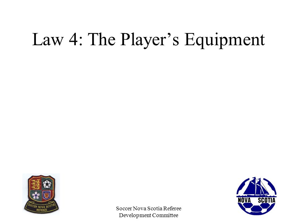 Soccer Nova Scotia Referee Development Committee Law 4: The Player's Equipment