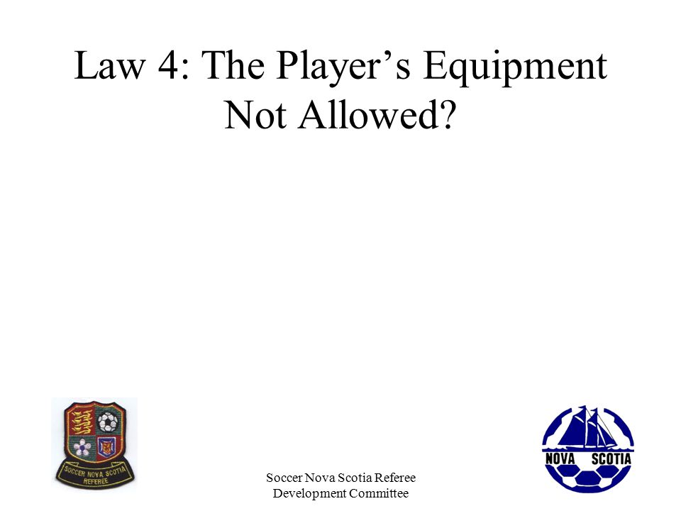 Soccer Nova Scotia Referee Development Committee Law 4: The Player's Equipment Not Allowed?