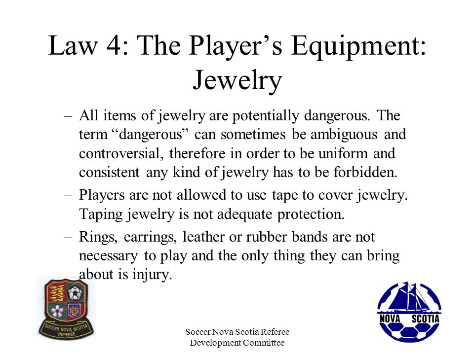Soccer Nova Scotia Referee Development Committee Law 4: The Player's Equipment: Jewelry –All items of jewelry are potentially dangerous.